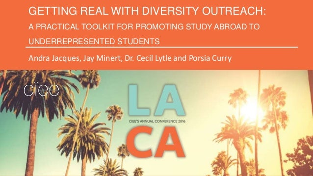 GETTING REAL WITH DIVERSITY OUTREACH: A PRACTICAL TOOLKIT FOR PROMOTING STUDY ABROAD TO UNDERREPRESENTED STUDENTS Andra Ja...