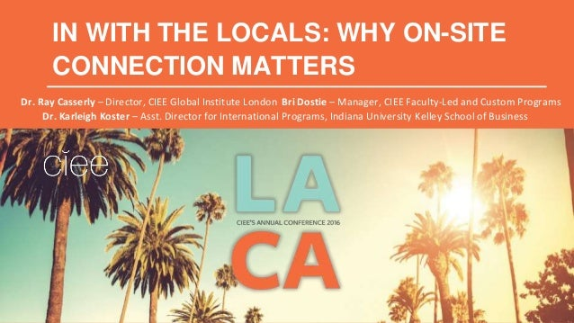 IN WITH THE LOCALS: WHY ON-SITE CONNECTION MATTERS Dr. Ray Casserly – Director, CIEE Global Institute London Bri Dostie – ...