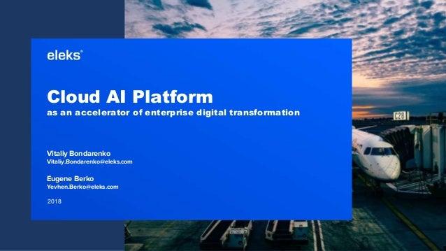 2018 Cloud AI Platform as an accelerator of enterprise digital transformation Vitaliy Bondarenko Vitaliy.Bondarenko@eleks....