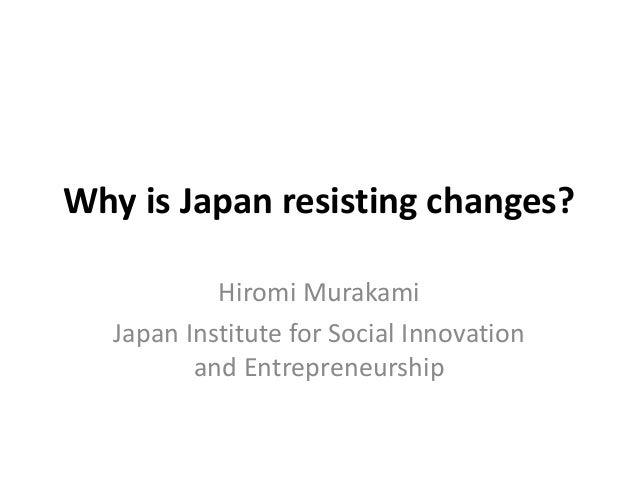 Why is Japan resisting changes? Hiromi Murakami Japan Institute for Social Innovation and Entrepreneurship