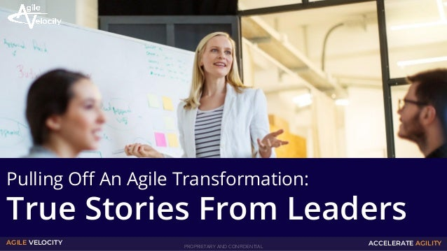 PROPRIETARY AND CONFIDENTIAL AGILE VELOCITY ACCELERATE AGILITY Pulling Off An Agile Transformation: True Stories From Lead...