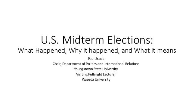 U.S. Midterm Elections: What Happened, Why it happened, and What it means Paul Sracic Chair, Department of Politics and In...