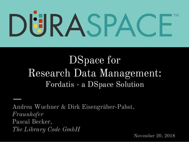 DSpace for Research Data Management: Fordatis - a DSpace Solution Andrea Wuchner & Dirk Eisengräber-Pabst, Fraunhofer Pasc...