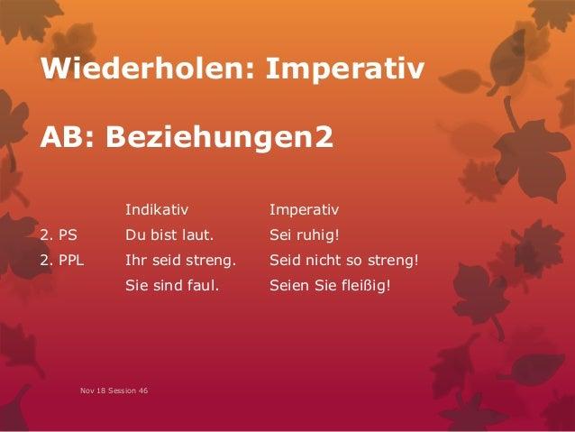 Wiederholen: Imperativ AB: Beziehungen2 Nov 18 Session 46 Indikativ Imperativ 2. PS Du bist laut. Sei ruhig! 2. PPL Ihr se...