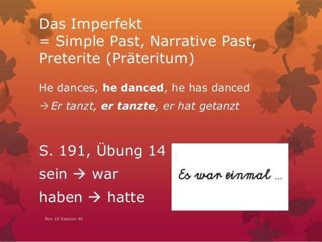 Das Imperfekt = Simple Past, Narrative Past, Preterite (Präteritum) He dances, he danced, he has danced Er tanzt, er tanz...