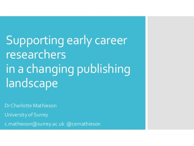 Supportingearly career researchers in a changing publishing landscape Dr Charlotte Mathieson University of Surrey c.mathie...