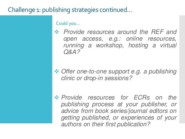 Challenge1: publishing strategies continued… Could you…  Provide resources around the REF and open access, e.g.: online r...