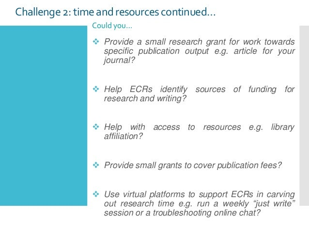 Challenge 2: time and resources continued… Could you…  Provide a small research grant for work towards specific publicati...
