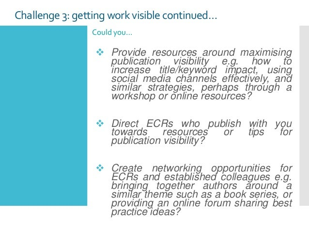 Challenge3: getting work visible continued… Could you…  Provide resources around maximising publication visibility e.g. h...