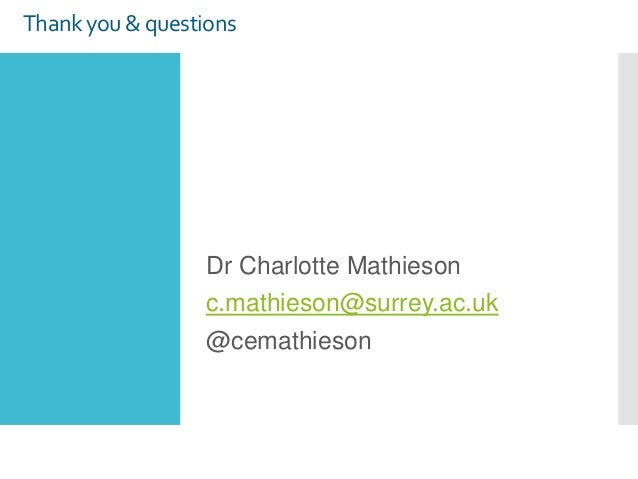 Thank you & questions Dr Charlotte Mathieson c.mathieson@surrey.ac.uk @cemathieson
