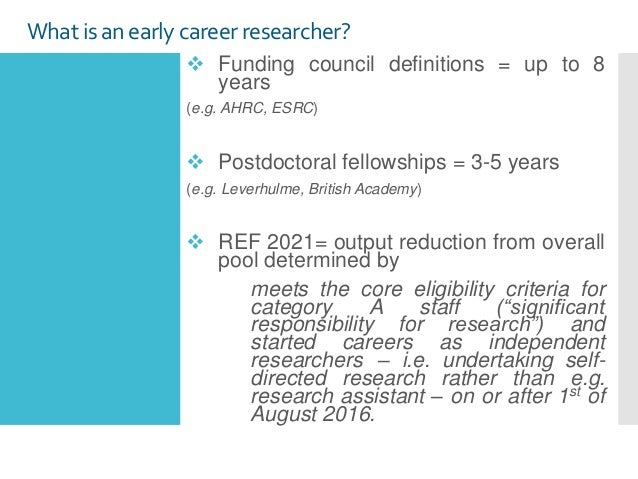 What is an early careerresearcher?  Funding council definitions = up to 8 years (e.g. AHRC, ESRC)  Postdoctoral fellowsh...