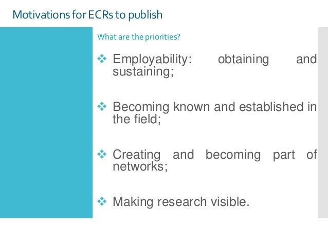 Motivations for ECRs to publish What are the priorities?  Employability: obtaining and sustaining;  Becoming known and e...