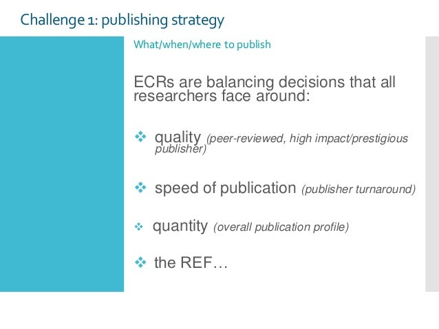 Challenge1: publishing strategy What/when/where to publish ECRs are balancing decisions that all researchers face around: ...