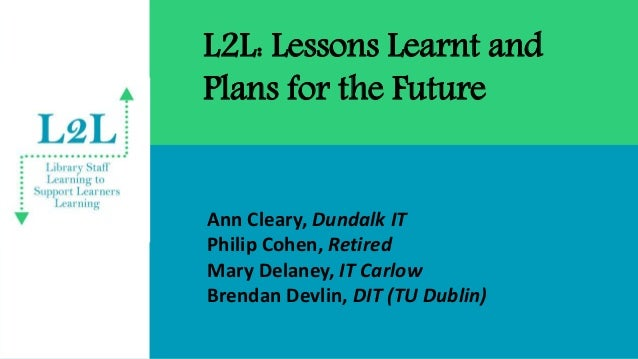 L2L: Lessons Learnt and Plans for the Future Ann Cleary, Dundalk IT Philip Cohen, Retired Mary Delaney, IT Carlow Brendan ...