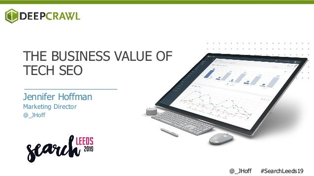 Jennifer Hoffman Marketing Director @_JHoff THE BUSINESS VALUE OF TECH SEO @_JHoff #SearchLeeds19