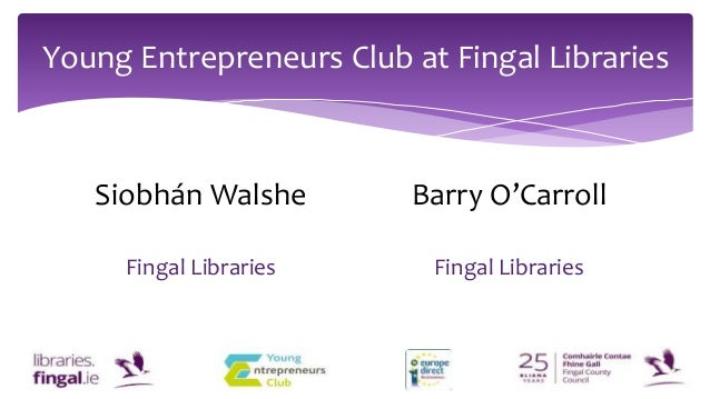 Young Entrepreneurs Club at Fingal Libraries Siobhán Walshe Fingal Libraries Barry O'Carroll Fingal Libraries
