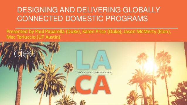 DESIGNING AND DELIVERING GLOBALLY CONNECTED DOMESTIC PROGRAMS Presented by Paul Paparella (Duke), Karen Price (Duke), Jaso...