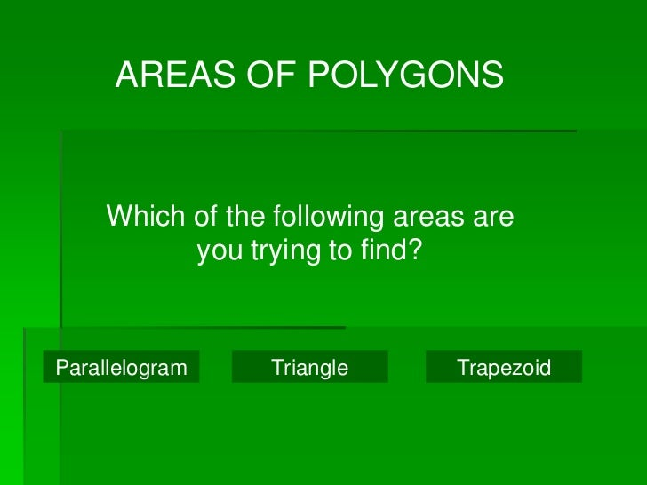 AREAS OF POLYGONS    Which of the following areas are          you trying to find?Parallelogram   Triangle       Trapezoid