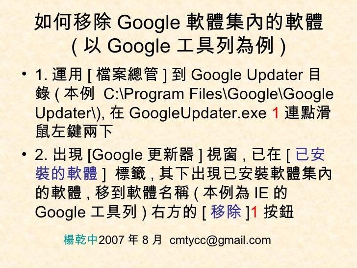如何移除 Google 軟體集內的軟體 ( 以 Google 工具列為例 ) <ul><li>1. 運用 [ 檔案總管 ] 到 Google Updater 目錄 ( 本例  C:Program FilesGoogleGoogle Update...