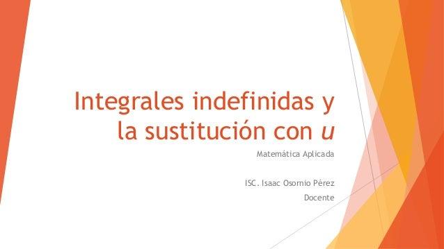 Integrales indefinidas yla sustitución con uMatemática AplicadaISC. Isaac Osornio PérezDocente