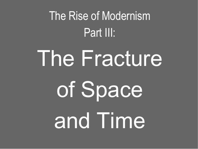 The Rise of Modernism        Part III:The Fracture of Space and Time