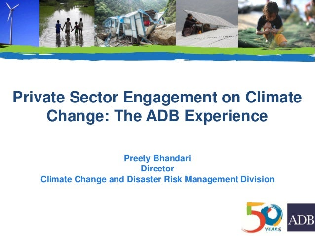 Private Sector Engagement on Climate Change: The ADB Experience Preety Bhandari Director Climate Change and Disaster Risk ...