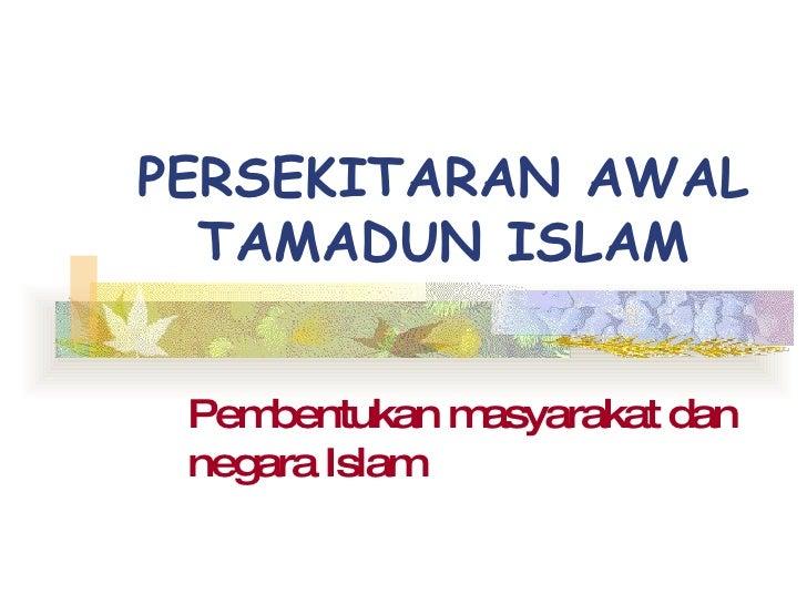 PERSEKITARAN AWAL TAMADUN ISLAM Pembentukan masyarakat dan negara Islam