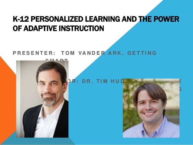 K-12 PERSONALIZED LEARNING AND THE POWER OF ADAPTIVE INSTRUCTION PRESENTER:  T O M VA N D E R A R K , G E T T I N G  SMART...