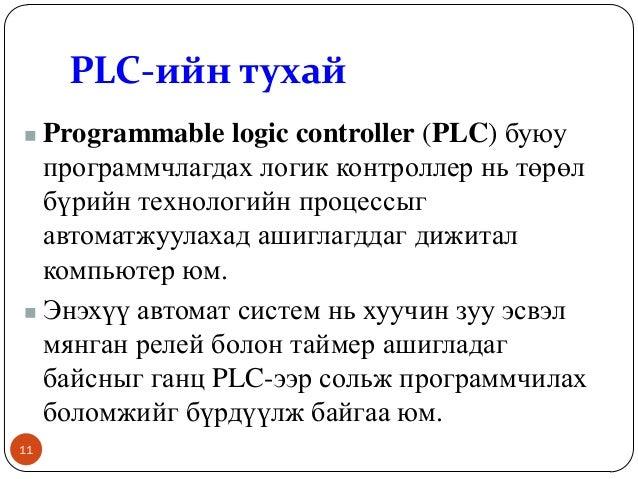 PLC-ийн тухай Programmable logic controller (PLC) буюу программчлагдах логик контроллер нь төрөл бүрийн технологийн процес...