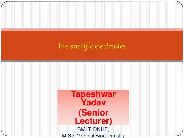 Tapeshwar Yadav (Senior Lecturer) BMLT, DNHE, M.Sc. Medical Biochemistry Ion specific electrodes