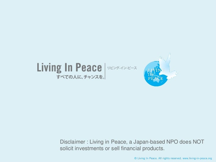 Disclaimer : Living in Peace, a Japan-based NPO does NOTsolicit investments or sell financial products.