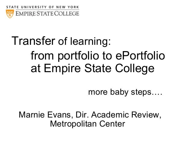 Transfer of learning: from portfolio to ePortfolio at Empire State College more baby steps…. Marnie Evans, Dir. Academic R...