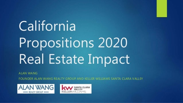 California Propositions 2020 Real Estate Impact ALAN WANG FOUNDER ALAN WANG REALTY GROUP AND KELLER WILLIAMS SANTA CLARA V...