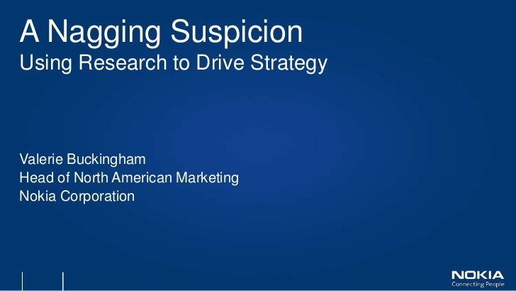 A Nagging SuspicionUsing Research to Drive StrategyValerie BuckinghamHead of North American MarketingNokia Corporation