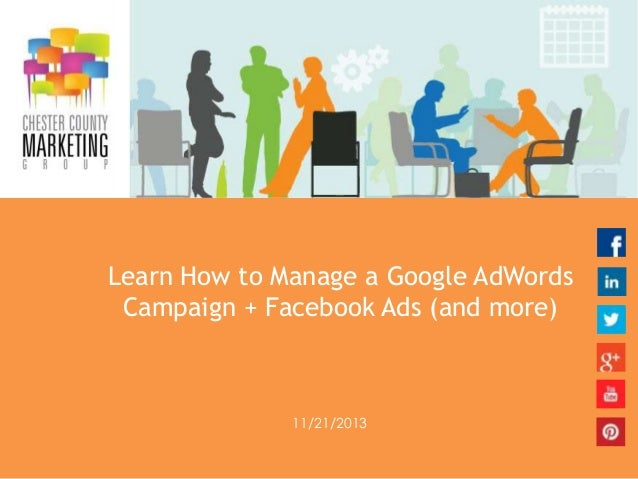 Learn How to Manage a Google AdWords Campaign + Facebook Ads (and more)  11/21/2013