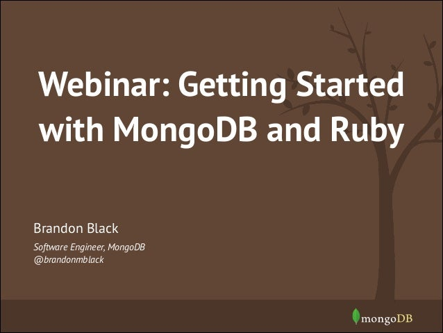Webinar: Getting Started with MongoDB and Ruby Brandon Black Software Engineer, MongoDB @brandonmblack