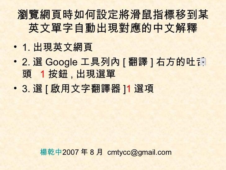 瀏覽網頁時如何設定將滑鼠指標移到某英文單字自動出現對應的中文解釋 <ul><li>1. 出現英文網頁 </li></ul><ul><li>2. 選 Google 工具列內 [ 翻譯 ] 右方的吐舌頭  1 按鈕 , 出現選單 </li></ul...
