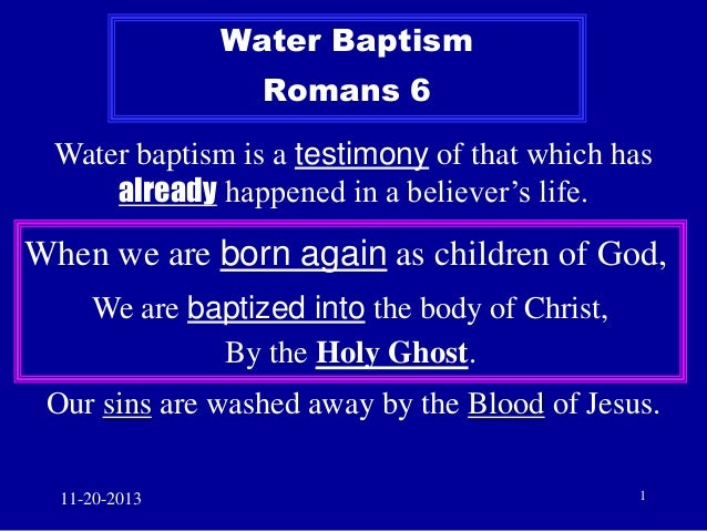 Water Baptism  Romans 6 Water baptism is a testimony of that which has already happened in a believer's life.  When we are...