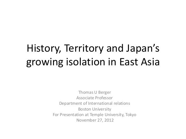 History, Territory and Japan'sgrowing isolation in East Asia                  Thomas U Berger                 Associate Pr...