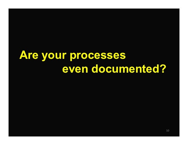 Are your processes       even documented?                          10