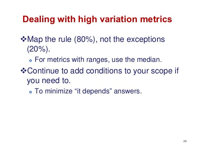 Dealing with high variation metricsMap the rule (80%), not the exceptions (20%).     For metrics with ranges, use the me...