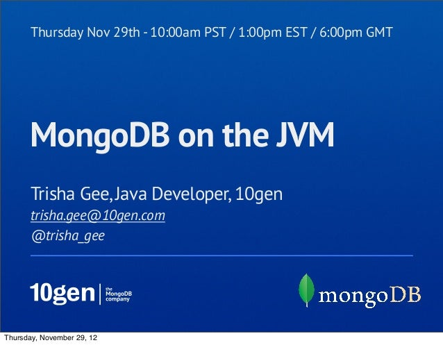 Thursday Nov 29th - 10:00am PST / 1:00pm EST / 6:00pm GMT      MongoDB on the JVM       Trisha Gee, Java Developer, 10gen ...