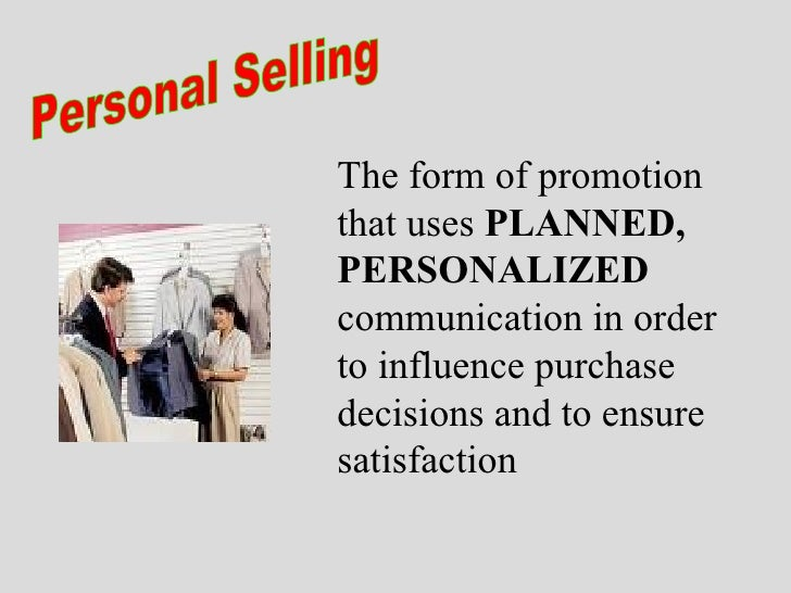 Personal Selling The form of promotion that uses  PLANNED, PERSONALIZED  communication in order to influence purchase deci...