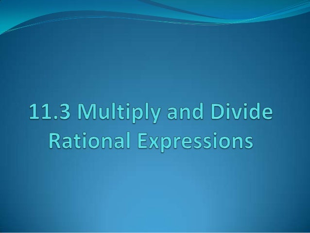Multiplying and Dividing RationalExpressionsLet a, b, c, and d be polynomials.           a c ac whereAlgebra:    × =      ...
