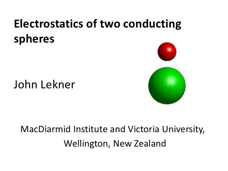 Electrostatics of two conductingspheresJohn Lekner MacDiarmid Institute and Victoria University,         Wellington, New Z...