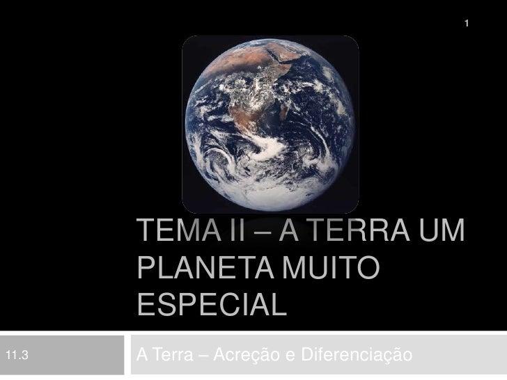 Tema II – A Terra um planeta muito especial<br />A Terra – Acreção e Diferenciação<br />1<br />11.3<br />