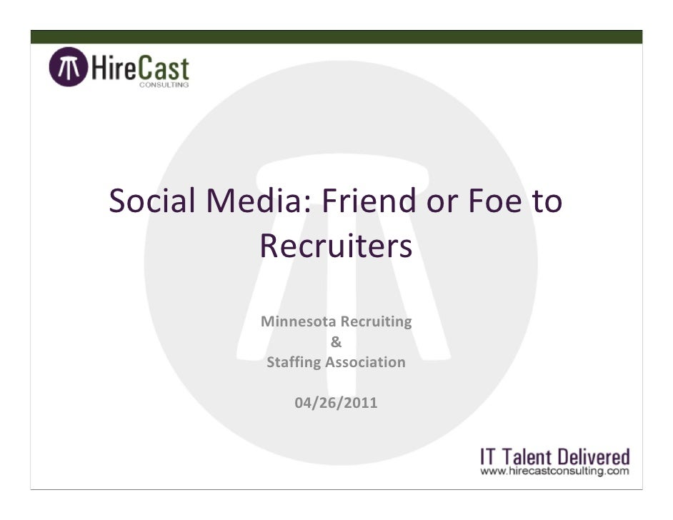Social Media: Friend or Foe to Recruiters Minnesota Recruiting  &  Staffing Association 04/26/2011