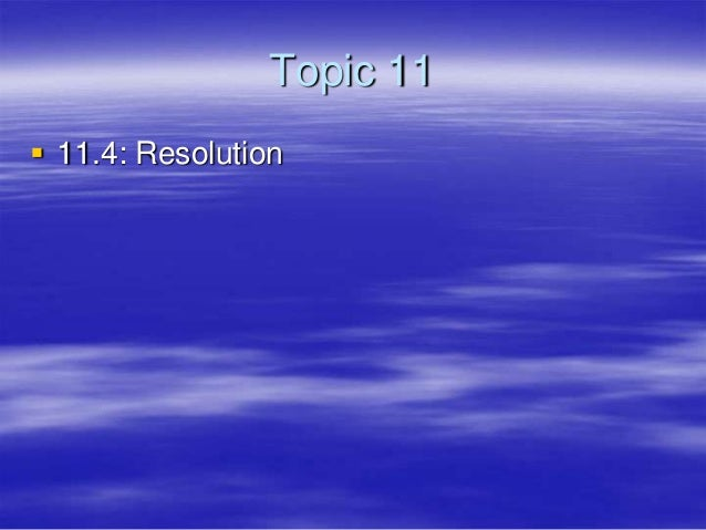 Topic 11 11.4: Resolution