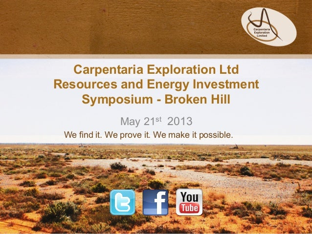Carpentaria Exploration LtdResources and Energy InvestmentSymposium - Broken HillMay 21st 2013We find it. We prove it. We ...