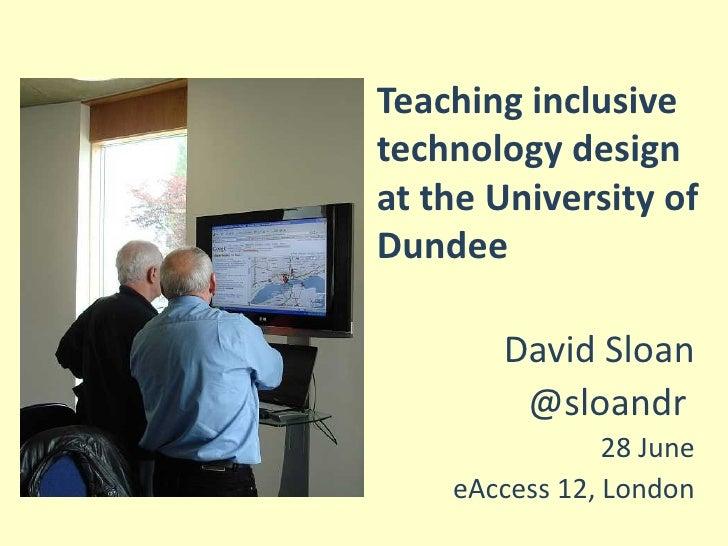 Teaching inclusivetechnology designat the University ofDundee       David Sloan        @sloandr                28 June    ...
